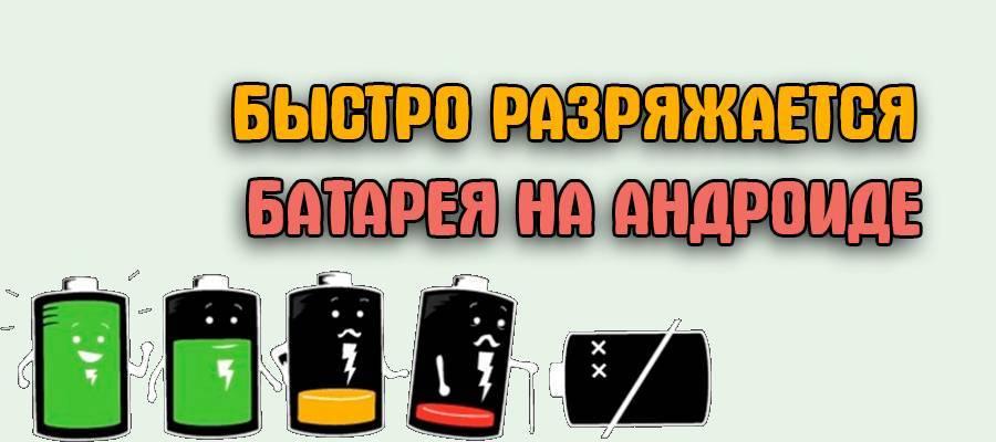 Садится быстро батарея на андроиде - что делать тарифкин.ру садится быстро батарея на андроиде - что делать